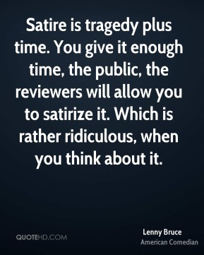 Satire is tragedy plus time. You give it enough time, the public, the reviewers will allow you to satirize it. Which is rather ridiculous, when you think about it.
