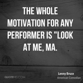 """Lenny Bruce  - The whole motivation for any performer is """"Look at me, Ma."""