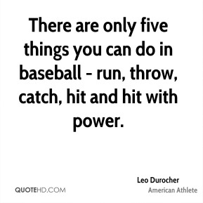 Leo Durocher - There are only five things you can do in baseball - run, throw, catch, hit and hit with power.