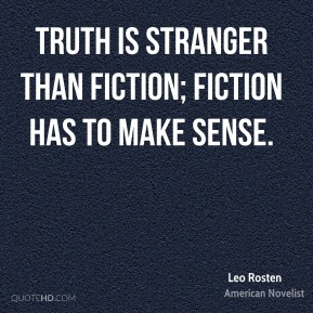 Truth is stranger than fiction; fiction has to make sense.