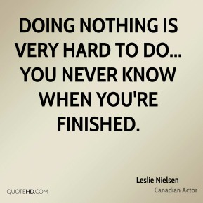 Doing nothing is very hard to do... you never know when you're finished.