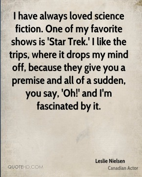 I have always loved science fiction. One of my favorite shows is 'Star Trek.' I like the trips, where it drops my mind off, because they give you a premise and all of a sudden, you say, 'Oh!' and I'm fascinated by it.
