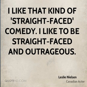 I like that kind of 'straight-faced' comedy. I like to be straight-faced and outrageous.