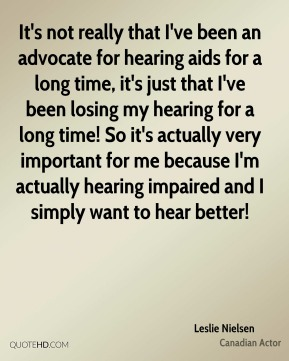 It's not really that I've been an advocate for hearing aids for a long time, it's just that I've been losing my hearing for a long time! So it's actually very important for me because I'm actually hearing impaired and I simply want to hear better!