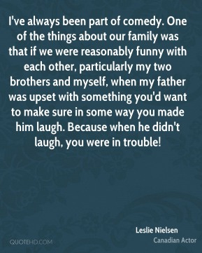 I've always been part of comedy. One of the things about our family was that if we were reasonably funny with each other, particularly my two brothers and myself, when my father was upset with something you'd want to make sure in some way you made him laugh. Because when he didn't laugh, you were in trouble!