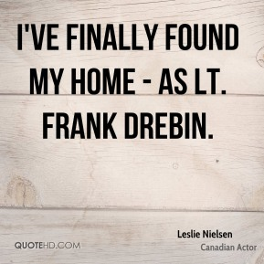 Leslie Nielsen - I've finally found my home - as Lt. Frank Drebin.