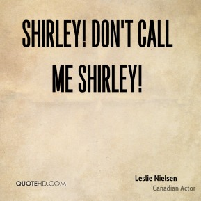 Shirley! Don't call me Shirley!