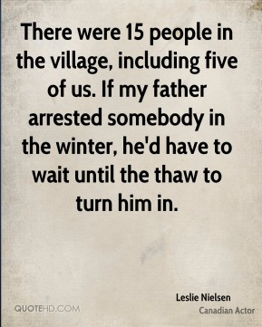 There were 15 people in the village, including five of us. If my father arrested somebody in the winter, he'd have to wait until the thaw to turn him in.