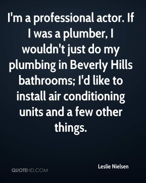 Leslie Nielsen  - I'm a professional actor. If I was a plumber, I wouldn't just do my plumbing in Beverly Hills bathrooms; I'd like to install air conditioning units and a few other things.