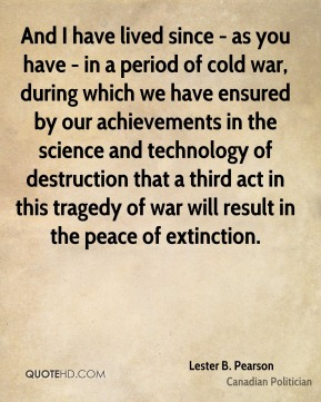 Lester B. Pearson - And I have lived since - as you have - in a period of cold war, during which we have ensured by our achievements in the science and technology of destruction that a third act in this tragedy of war will result in the peace of extinction.