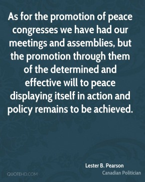 Lester B. Pearson - As for the promotion of peace congresses we have had our meetings and assemblies, but the promotion through them of the determined and effective will to peace displaying itself in action and policy remains to be achieved.