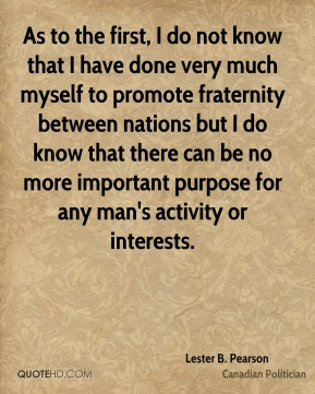 As to the first, I do not know that I have done very much myself to promote fraternity between nations but I do know that there can be no more important purpose for any man's activity or interests.