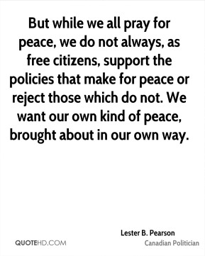 But while we all pray for peace, we do not always, as free citizens, support the policies that make for peace or reject those which do not. We want our own kind of peace, brought about in our own way.