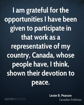 Lester B. Pearson - I am grateful for the opportunities I have been given to participate in that work as a representative of my country, Canada, whose people have, I think, shown their devotion to peace.