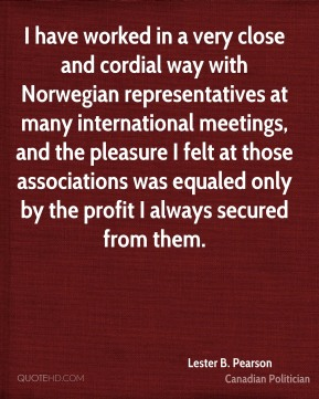 Lester B. Pearson - I have worked in a very close and cordial way with Norwegian representatives at many international meetings, and the pleasure I felt at those associations was equaled only by the profit I always secured from them.