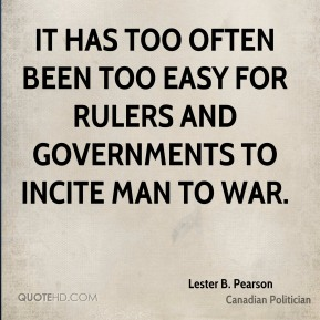 It has too often been too easy for rulers and governments to incite man to war.