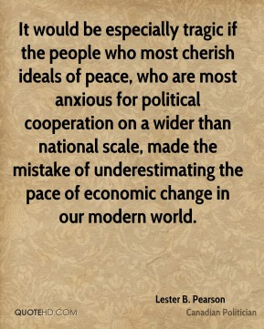 It would be especially tragic if the people who most cherish ideals of peace, who are most anxious for political cooperation on a wider than national scale, made the mistake of underestimating the pace of economic change in our modern world.