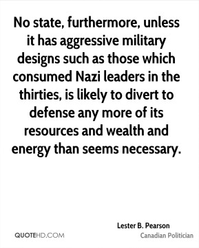 Lester B. Pearson - No state, furthermore, unless it has aggressive military designs such as those which consumed Nazi leaders in the thirties, is likely to divert to defense any more of its resources and wealth and energy than seems necessary.