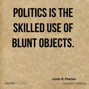 Lester B. Pearson - Politics is the skilled use of blunt objects.