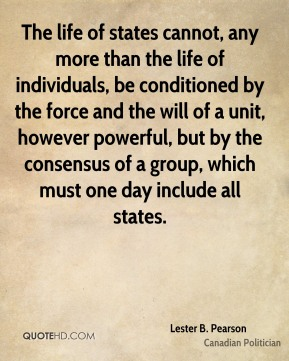 The life of states cannot, any more than the life of individuals, be conditioned by the force and the will of a unit, however powerful, but by the consensus of a group, which must one day include all states.