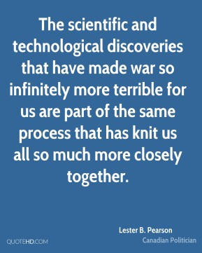 Lester B. Pearson - The scientific and technological discoveries that have made war so infinitely more terrible for us are part of the same process that has knit us all so much more closely together.