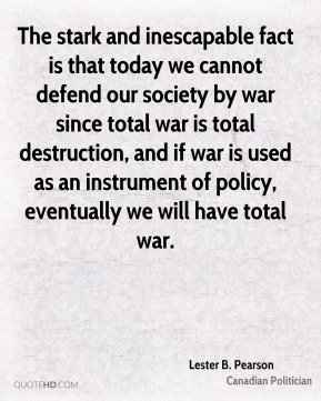 The stark and inescapable fact is that today we cannot defend our society by war since total war is total destruction, and if war is used as an instrument of policy, eventually we will have total war.