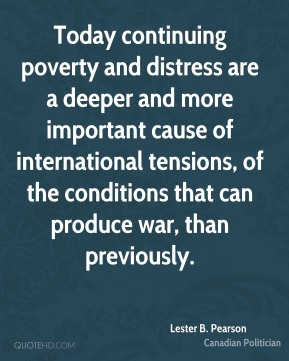Lester B. Pearson - Today continuing poverty and distress are a deeper and more important cause of international tensions, of the conditions that can produce war, than previously.