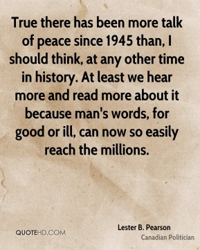 Lester B. Pearson - True there has been more talk of peace since 1945 than, I should think, at any other time in history. At least we hear more and read more about it because man's words, for good or ill, can now so easily reach the millions.
