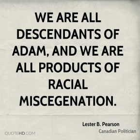 Lester B. Pearson - We are all descendants of Adam, and we are all products of racial miscegenation.