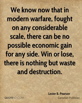 Lester B. Pearson - We know now that in modern warfare, fought on any considerable scale, there can be no possible economic gain for any side. Win or lose, there is nothing but waste and destruction.