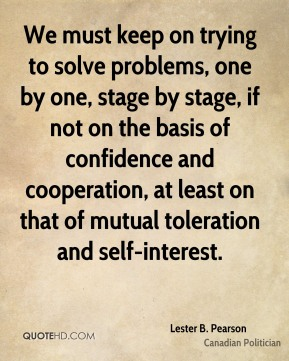 Lester B. Pearson - We must keep on trying to solve problems, one by one, stage by stage, if not on the basis of confidence and cooperation, at least on that of mutual toleration and self-interest.
