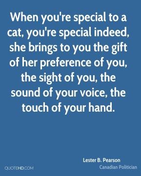 Lester B. Pearson - When you're special to a cat, you're special indeed, she brings to you the gift of her preference of you, the sight of you, the sound of your voice, the touch of your hand.