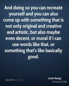 And doing so you can recreate yourself and you can also come up with something that is not only original and creative and artistic, but also maybe even decent, or moral if I can use words like that, or something that's like basically good.
