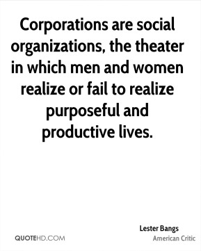 Lester Bangs - Corporations are social organizations, the theater in which men and women realize or fail to realize purposeful and productive lives.