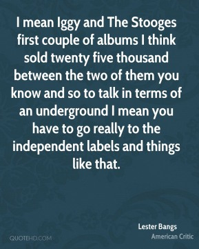 I mean Iggy and The Stooges first couple of albums I think sold twenty five thousand between the two of them you know and so to talk in terms of an underground I mean you have to go really to the independent labels and things like that.