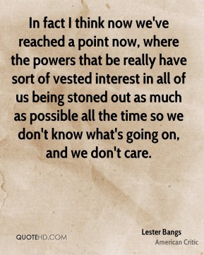 Lester Bangs - In fact I think now we've reached a point now, where the powers that be really have sort of vested interest in all of us being stoned out as much as possible all the time so we don't know what's going on, and we don't care.