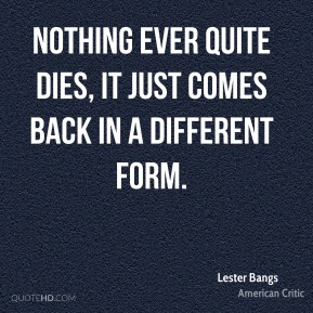 Lester Bangs - Nothing ever quite dies, it just comes back in a different form.