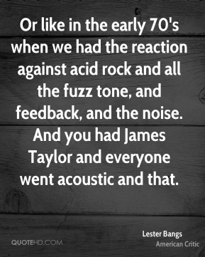 Lester Bangs - Or like in the early 70's when we had the reaction against acid rock and all the fuzz tone, and feedback, and the noise. And you had James Taylor and everyone went acoustic and that.