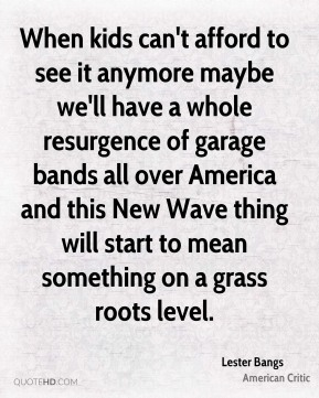 Lester Bangs - When kids can't afford to see it anymore maybe we'll have a whole resurgence of garage bands all over America and this New Wave thing will start to mean something on a grass roots level.