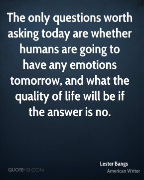 Lester Bangs  - The only questions worth asking today are whether humans are going to have any emotions tomorrow, and what the quality of life will be if the answer is no.