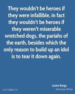 Lester Bangs  - They wouldn't be heroes if they were infallible, in fact they wouldn't be heroes if they weren't miserable wretched dogs, the pariahs of the earth, besides which the only reason to build up an idol is to tear it down again.