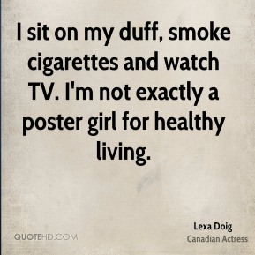 Lexa Doig - I sit on my duff, smoke cigarettes and watch TV. I'm not exactly a poster girl for healthy living.