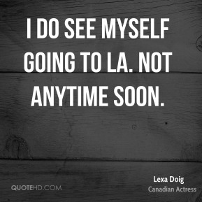 I do see myself going to LA. Not anytime soon.
