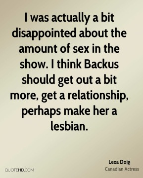 I was actually a bit disappointed about the amount of sex in the show. I think Backus should get out a bit more, get a relationship, perhaps make her a lesbian.