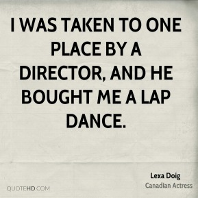 I was taken to one place by a director, and he bought me a lap dance.