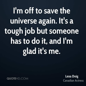 I'm off to save the universe again. It's a tough job but someone has to do it, and I'm glad it's me.