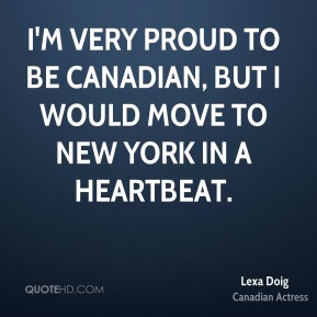 I'm very proud to be Canadian, but I would move to New York in a heartbeat.
