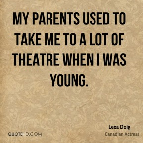 My parents used to take me to a lot of theatre when I was young.