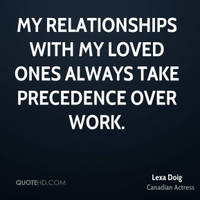 My relationships with my loved ones always take precedence over work.