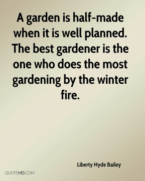 A garden is half-made when it is well planned. The best gardener is the one who does the most gardening by the winter fire.